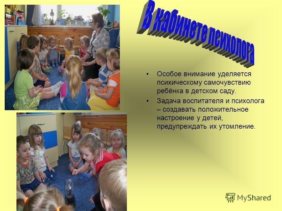 Особое внимание уделяется психическому самочувствию ребёнка в детском саду. Задача воспитателя и психолога – создавать положительное настроение у детей, предупреждать их утомление.