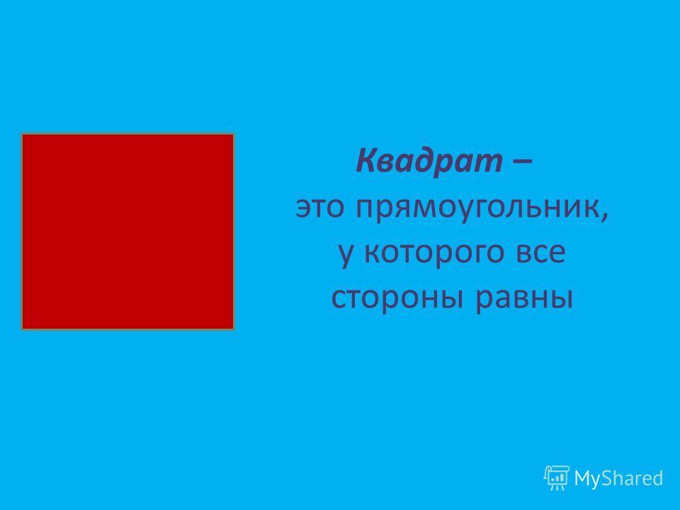 Квадрат – это прямоугольник, у которого все стороны равны