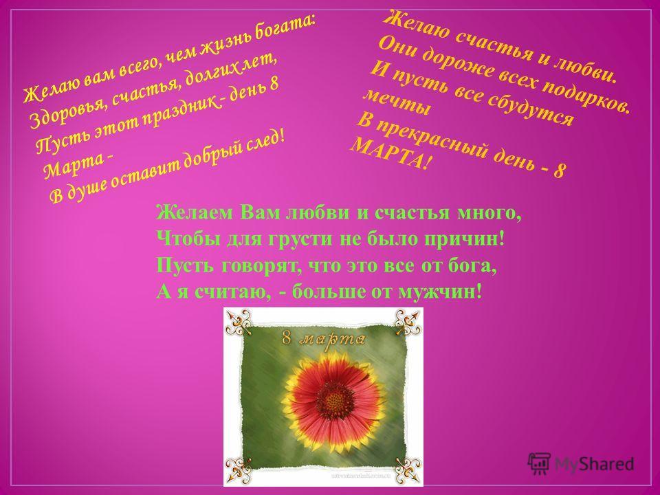 Желаю вам всего, чем жизнь богата: Здоровья, счастья, долгих лет, Пусть этот праздник - день 8 Марта - В душе оставит добрый след! Желаю счастья и любви. Они дороже всех подарков. И пусть все сбудутся мечты В прекрасный день - 8 МАРТА! Желаем Вам люб