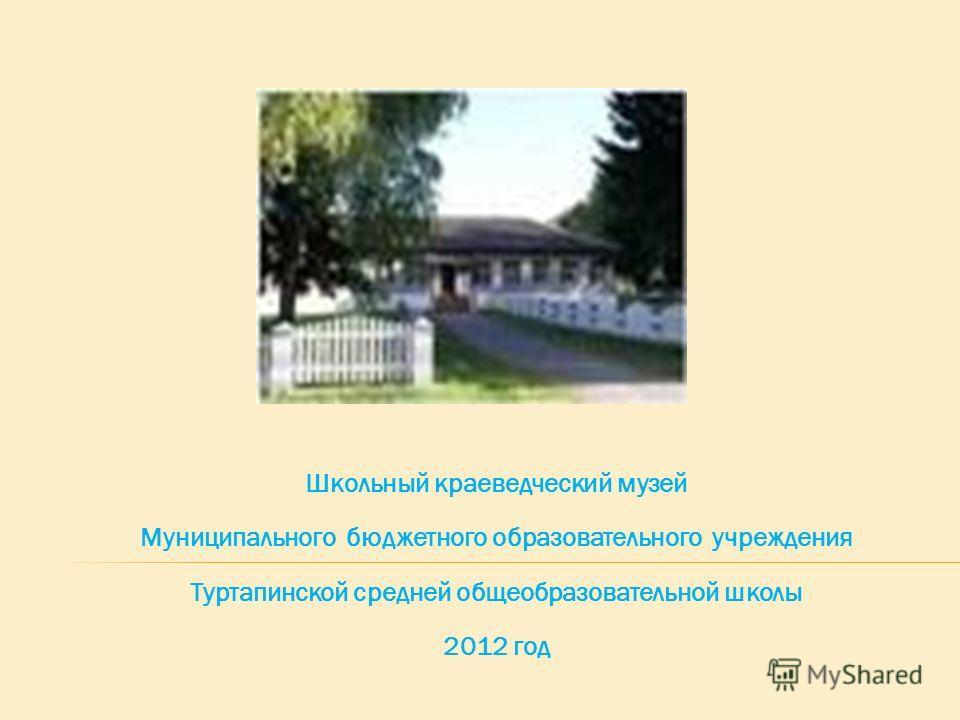 Школьный краеведческий музей Муниципального бюджетного образовательного учреждения Туртапинской средней общеобразовательной школы 2012 год