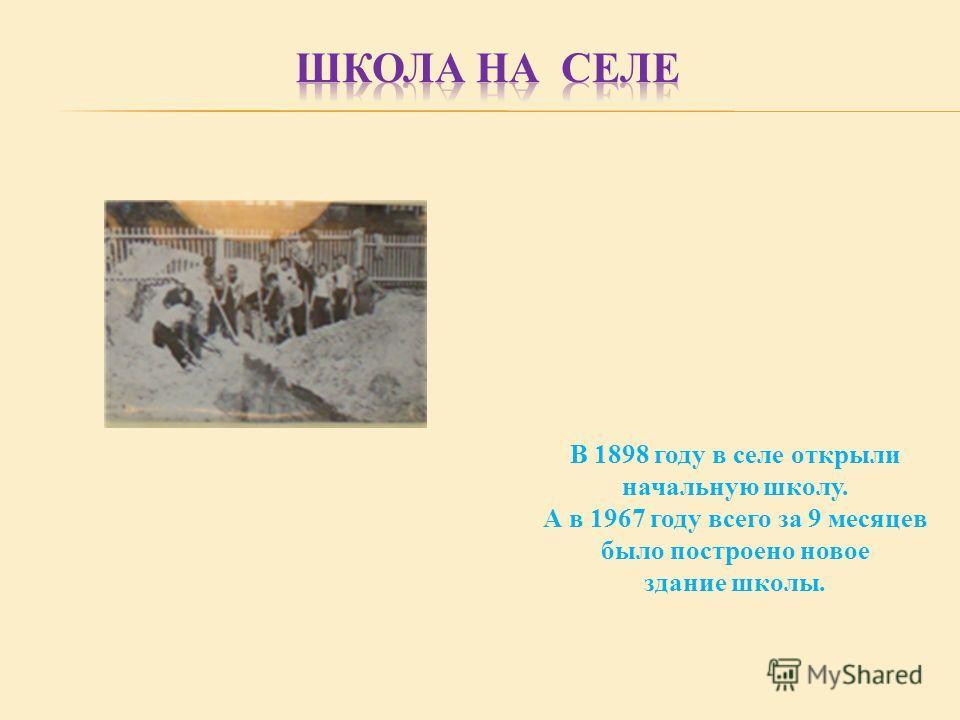 В 1898 году в селе открыли начальную школу. А в 1967 году всего за 9 месяцев было построено новое здание школы.