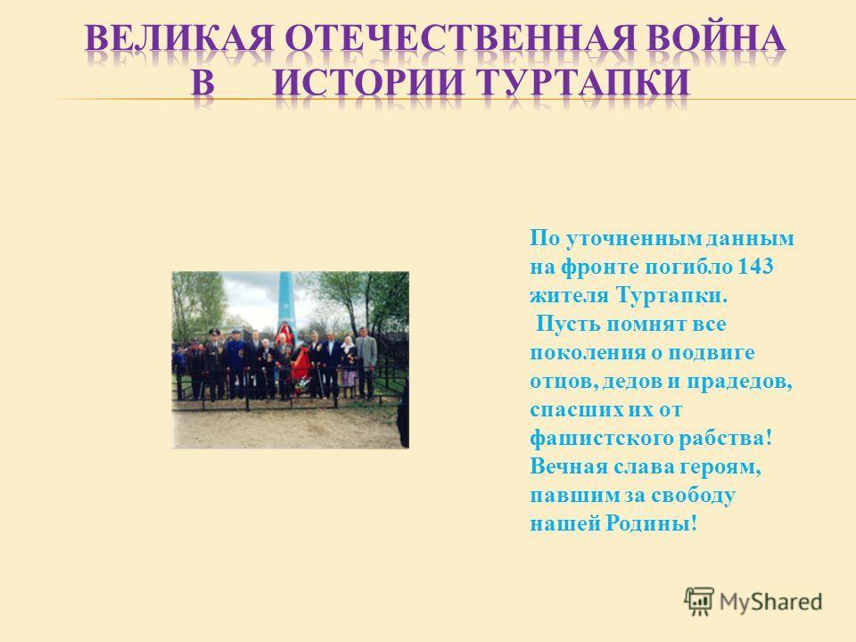 По уточненным данным на фронте погибло 143 жителя Туртапки. Пусть помнят все поколения о подвиге отцов, дедов и прадедов, спасших их от фашистского рабства! Вечная слава героям, павшим за свободу нашей Родины!