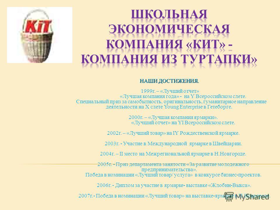 НАШИ ДОСТИЖЕНИЯ. 1999г. – «Лучший отчет» «Лучшая компания года» - на Y Всероссийском слете. Специальный приз за самобытность, оригинальность, гуманитарное направление деятельности на X слете Young Enterprise в Гетеборге. 2000г. – «Лучшая компания ярм