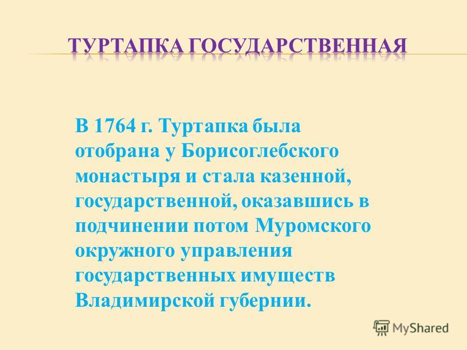 В 1764 г. Туртапка была отобрана у Борисоглебского монастыря и стала казенной, государственной, оказавшись в подчинении потом Муромского окружного управления государственных имуществ Владимирской губернии.