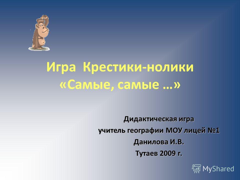 Игра Крестики-нолики «Самые, самые …» Дидактическая игра учитель географии МОУ лицей 1 Данилова И.В. Тутаев 2009 г.