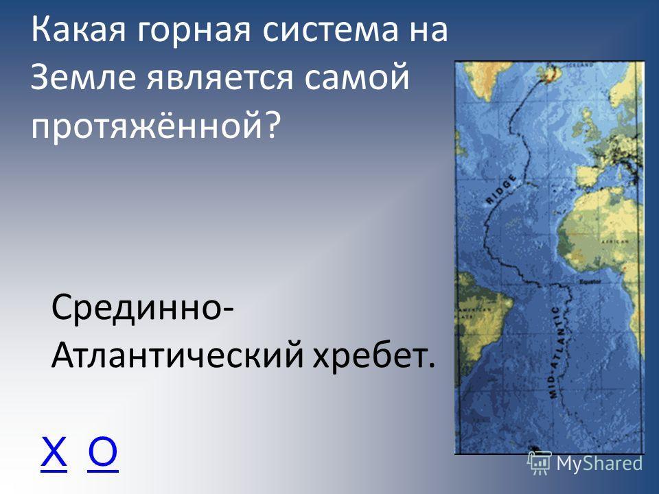 Какая горная система на Земле является самой протяжённой? Срединно- Атлантический хребет. ХО