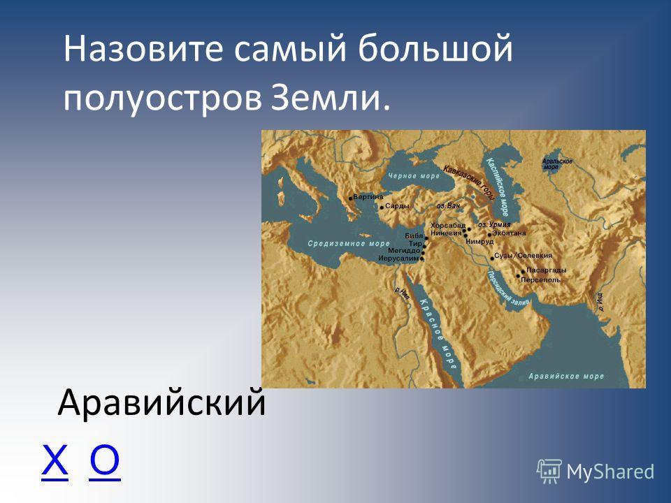 Назовите самый большой полуостров Земли. Аравийский ХО