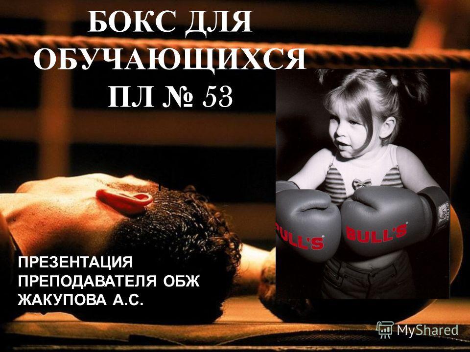 БОКС ДЛЯ ОБУЧАЮЩИХСЯ ПЛ 53 П ПРЕЗЕНТАЦИЯ ПРЕПОДАВАТЕЛЯ ОБЖ ЖАКУПОВА А.С.