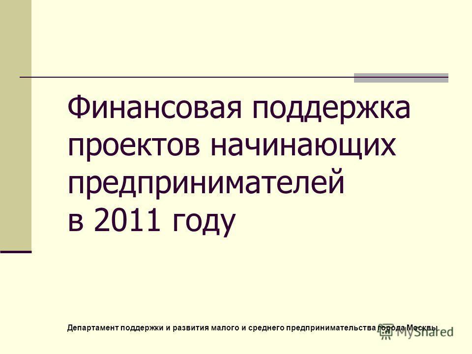 Финансовая поддержка проектов начинающих предпринимателей в 2011 году Департамент поддержки и развития малого и среднего предпринимательства города Москвы