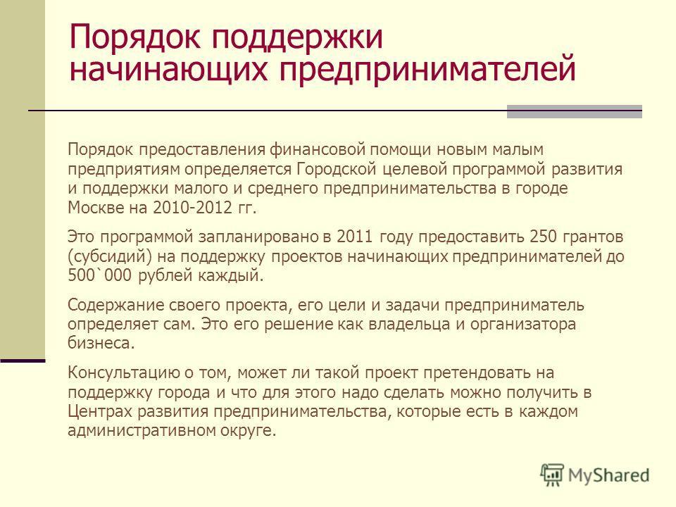 Порядок поддержки начинающих предпринимателей Порядок предоставления финансовой помощи новым малым предприятиям определяется Городской целевой программой развития и поддержки малого и среднего предпринимательства в городе Москве на 2010-2012 гг. Это