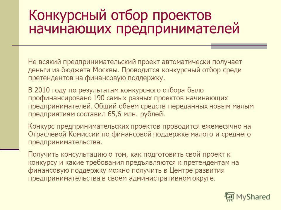Конкурсный отбор проектов начинающих предпринимателей Не всякий предпринимательский проект автоматически получает деньги из бюджета Москвы. Проводится конкурсный отбор среди претендентов на финансовую поддержку. В 2010 году по результатам конкурсного