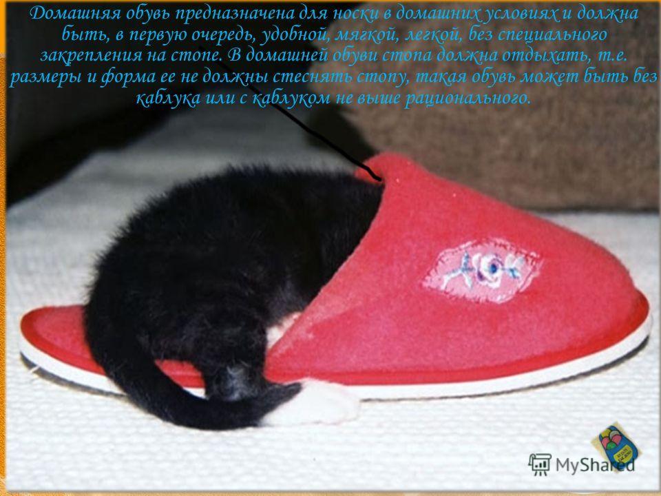 Домашняя обувь предназначена для носки в домашних условиях и должна быть, в первую очередь, удобной, мягкой, легкой, без специального закрепления на стопе. В домашней обуви стопа должна отдыхать, т.е. размеры и форма ее не должны стеснять стопу, така