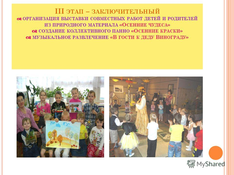 III ЭТАП – ЗАКЛЮЧИТЕЛЬНЫЙ ОРГАНИЗАЦИЯ ВЫСТАВКИ СОВМЕСТНЫХ РАБОТ ДЕТЕЙ И РОДИТЕЛЕЙ ИЗ ПРИРОДНОГО МАТЕРИАЛА «О СЕННИЕ ЧУДЕСА » СОЗДАНИЕ КОЛЛЕКТИВНОГО ПАННО «О СЕННИЕ КРАСКИ » МУЗЫКАЛЬНОЕ РАЗВЛЕЧЕНИЕ «В ГОСТИ К ДЕДУ В ИНОГРАДУ »