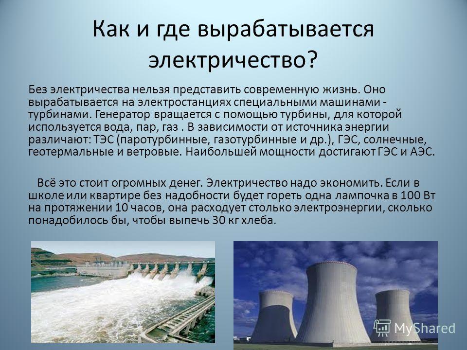 Как и где вырабатывается электричество? Без электричества нельзя представить современную жизнь. Оно вырабатывается на электростанциях специальными машинами - турбинами. Генератор вращается с помощью турбины, для которой используется вода, пар, газ. В