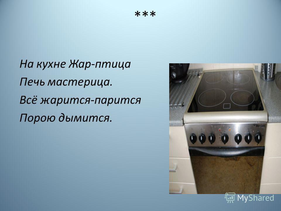 *** На кухне Жар-птица Печь мастерица. Всё жарится-парится Порою дымится.