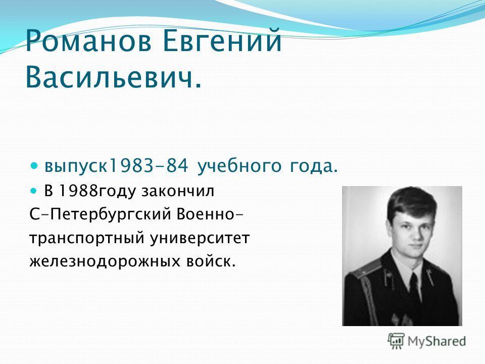 Романов Евгений Васильевич. выпуск1983-84 учебного года. В 1988году закончил С-Петербургский Военно- транспортный университет железнодорожных войск.