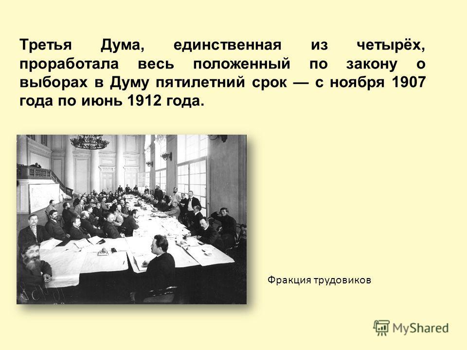 Третья Дума, единственная из четырёх, проработала весь положенный по закону о выборах в Думу пятилетний срок с ноября 1907 года по июнь 1912 года. Фракция трудовиков