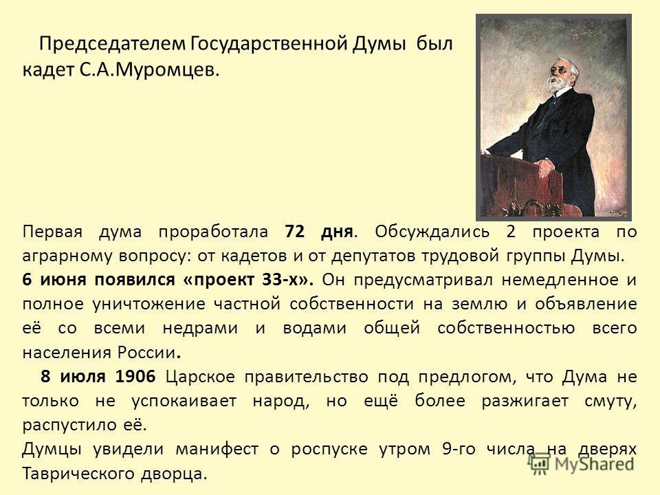 Председателем Государственной Думы был кадет С.А.Муромцев. Первая дума проработала 72 дня. Обсуждались 2 проекта по аграрному вопросу: от кадетов и от депутатов трудовой группы Думы. 6 июня появился «проект 33-х». Он предусматривал немедленное и полн