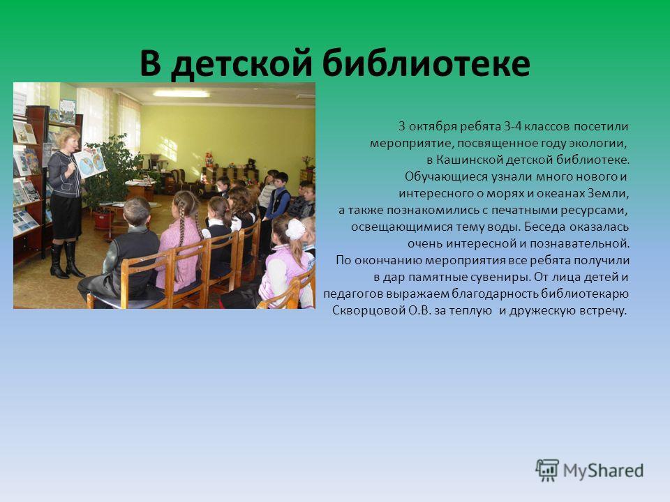 В детской библиотеке 3 октября ребята 3-4 классов посетили мероприятие, посвященное году экологии, в Кашинской детской библиотеке. Обучающиеся узнали много нового и интересного о морях и океанах Земли, а также познакомились с печатными ресурсами, осв