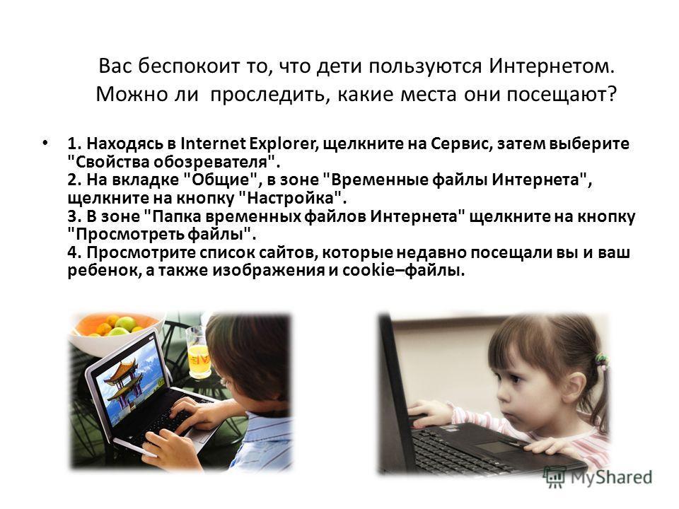 Вас беспокоит то, что дети пользуются Интернетом. Можно ли проследить, какие места они посещают? 1. Находясь в Internet Explorer, щелкните на Сервис, затем выберите