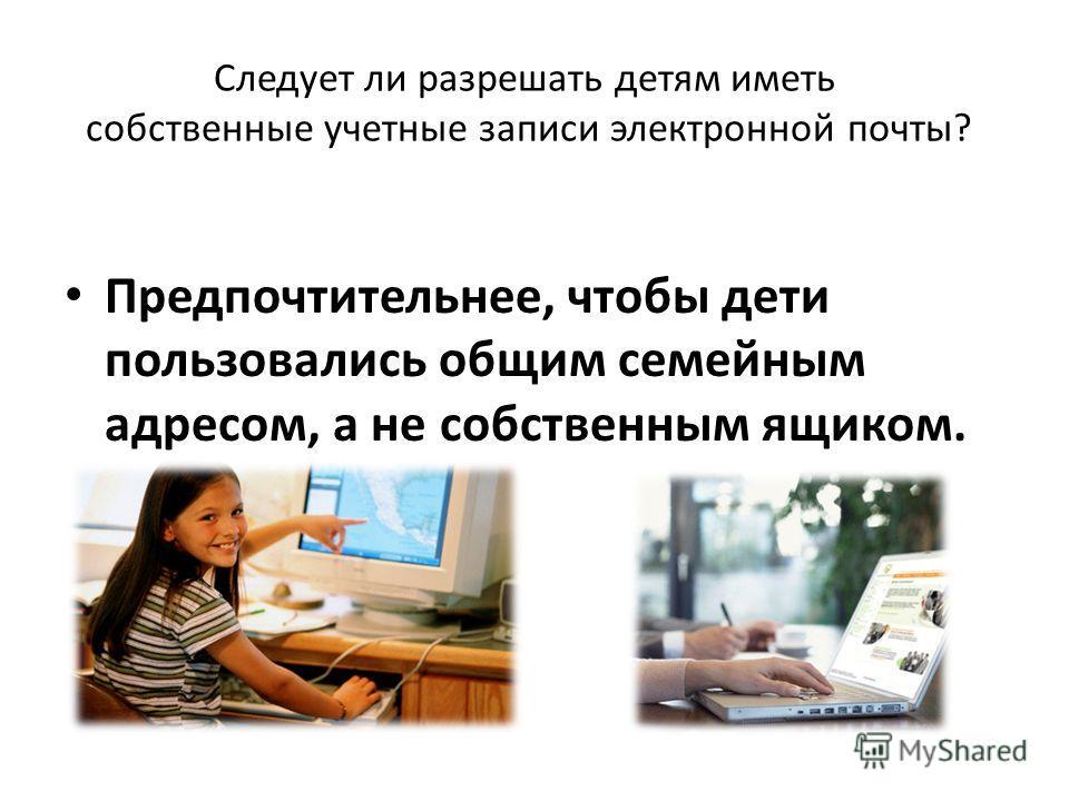 Следует ли разрешать детям иметь собственные учетные записи электронной почты? Предпочтительнее, чтобы дети пользовались общим семейным адресом, а не собственным ящиком.