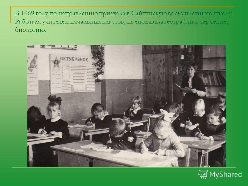 В 1969 году по направлению приехала в Сайгинскую восьмилетнюю школу. Работала учителем начальных классов, преподавала географию, черчение, биологию.