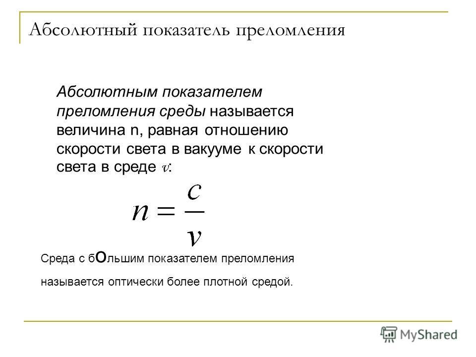 Абсолютный показатель преломления Абсолютным показателем преломления среды называется величина n, равная отношению скорости света в вакууме к скорости света в среде v : Среда с б о льшим показателем преломления называется оптически более плотной сред