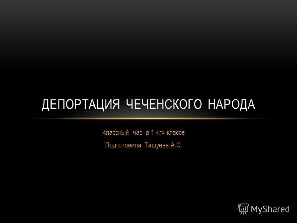 Классный час в 1 «г» классе Подготовила Ташуева А.С. ДЕПОРТАЦИЯ ЧЕЧЕНСКОГО НАРОДА