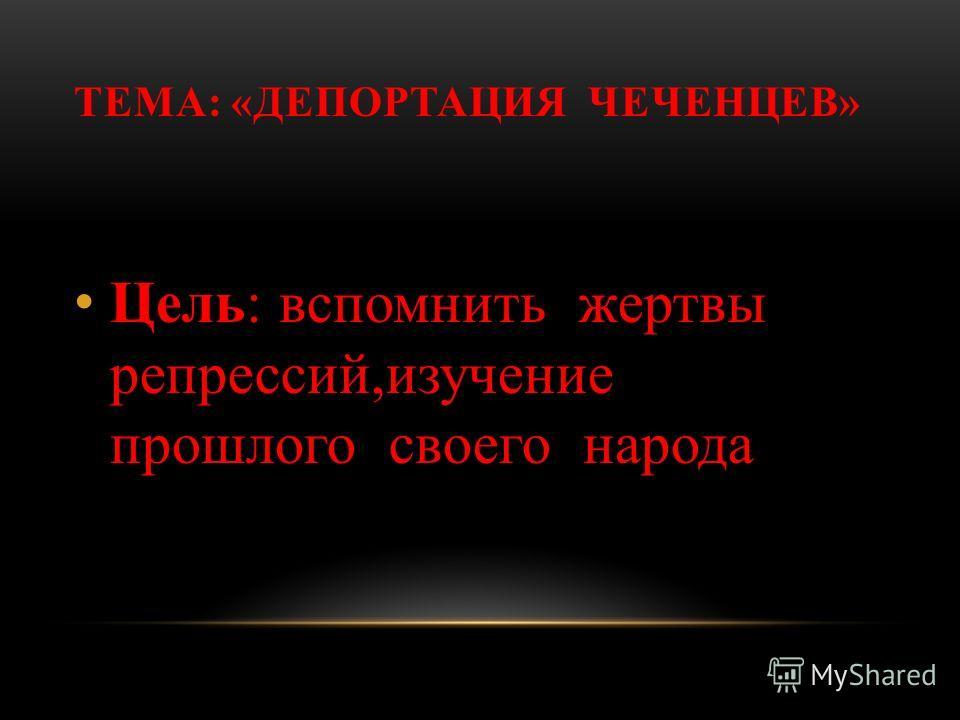 ТЕМА: «ДЕПОРТАЦИЯ ЧЕЧЕНЦЕВ» Цель: вспомнить жертвы репрессий,изучение прошлого своего народа
