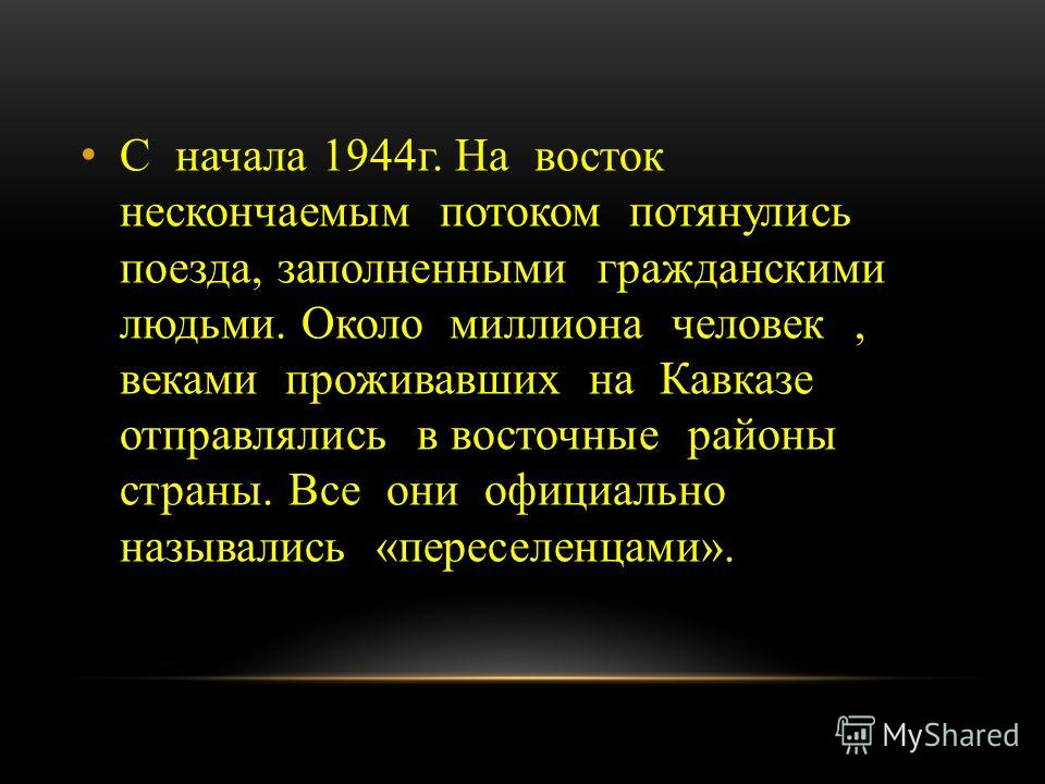 С начала 1944г. На восток нескончаемым потоком потянулись поезда, заполненными гражданскими людьми. Около миллиона человек, веками проживавших на Кавказе отправлялись в восточные районы страны. Все они официально назывались «переселенцами».