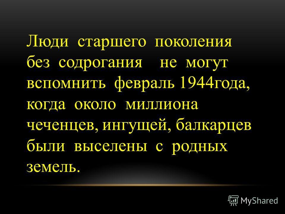Люди старшего поколения без содрогания не могут вспомнить февраль 1944года, когда около миллиона чеченцев, ингущей, балкарцев были выселены с родных земель.