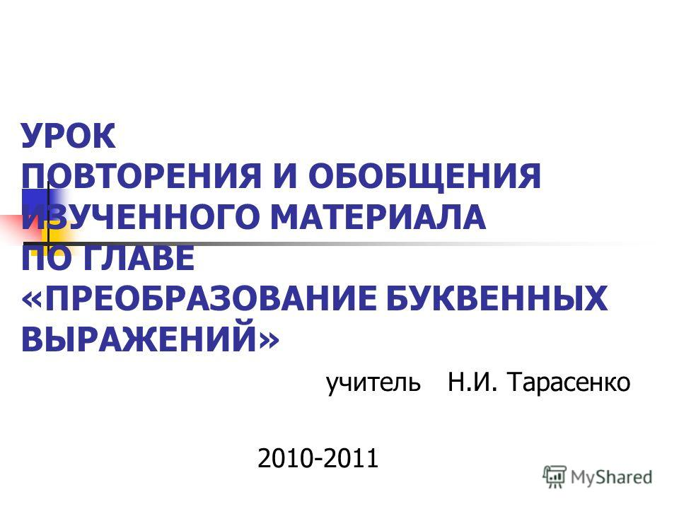 УРОК ПОВТОРЕНИЯ И ОБОБЩЕНИЯ ИЗУЧЕННОГО МАТЕРИАЛА ПО ГЛАВЕ «ПРЕОБРАЗОВАНИЕ БУКВЕННЫХ ВЫРАЖЕНИЙ» учитель Н.И. Тарасенко 2010-2011