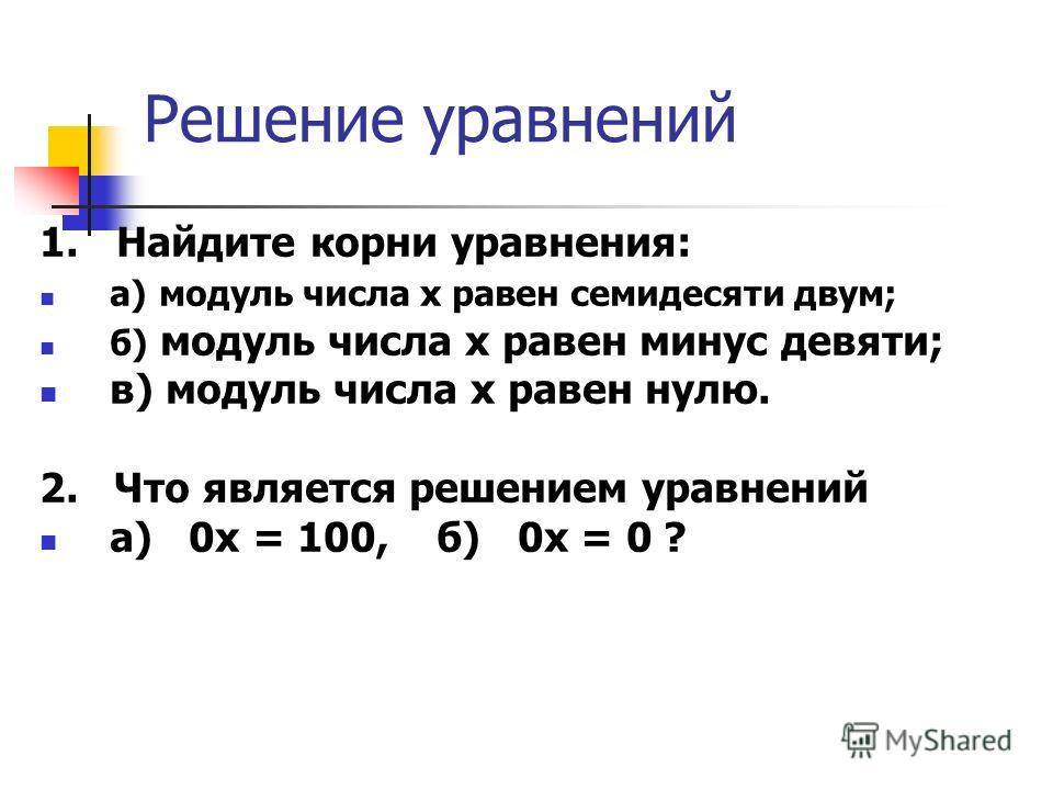 Решение уравнений 1. Найдите корни уравнения: а) модуль числа x равен семидесяти двум; б) модуль числа х равен минус девяти; в) модуль числа х равен нулю. 2. Что является решением уравнений а) 0х = 100, б) 0х = 0 ?