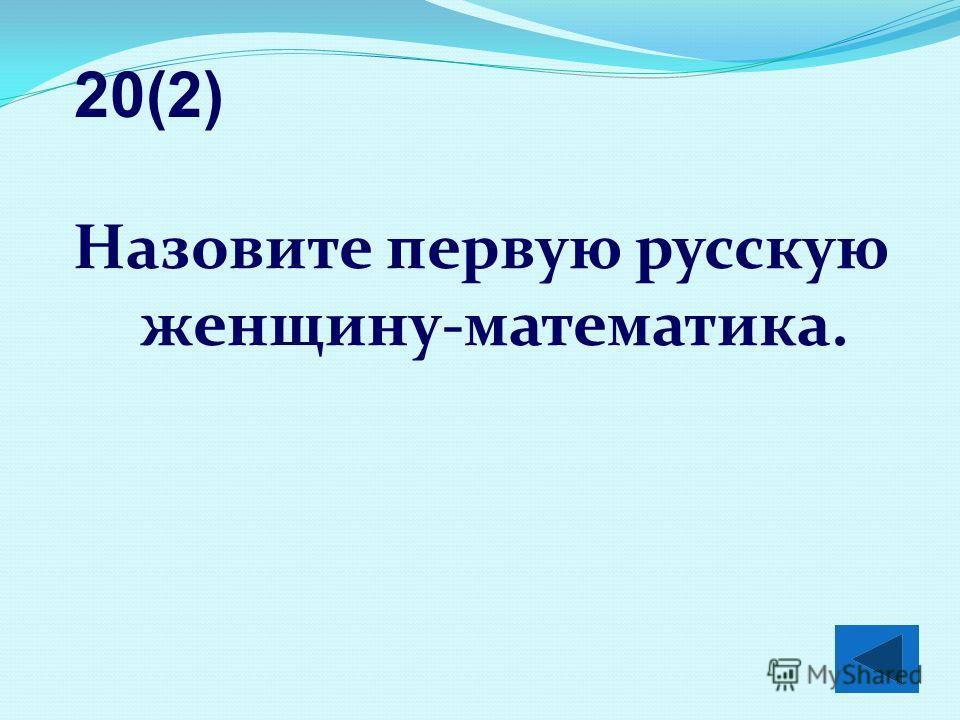 Назовите первую русскую женщину-математика. 20(2)