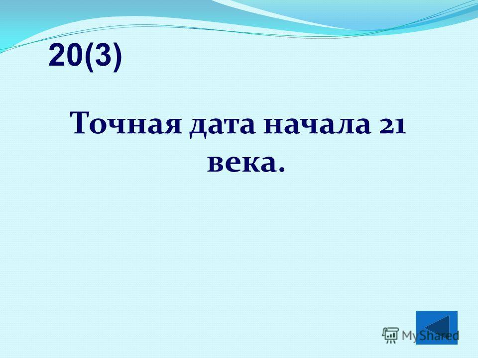 Точная дата начала 21 века. 20(3)
