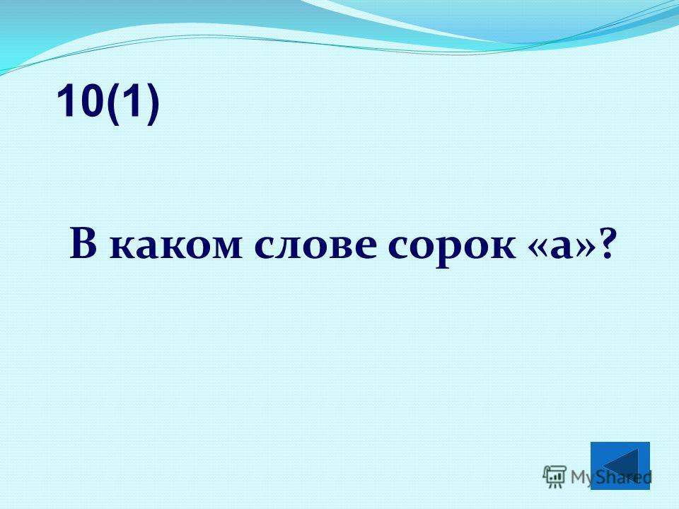 В каком слове сорок «а»? 10(1)