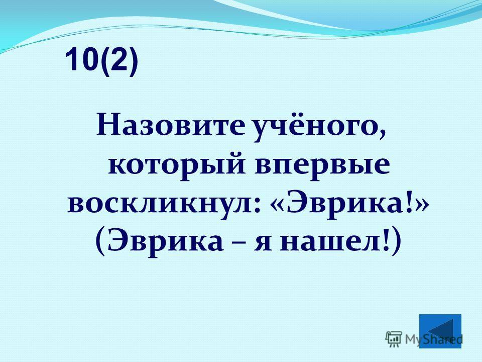 Назовите учёного, который впервые воскликнул: «Эврика!» (Эврика – я нашел!) 10(2)