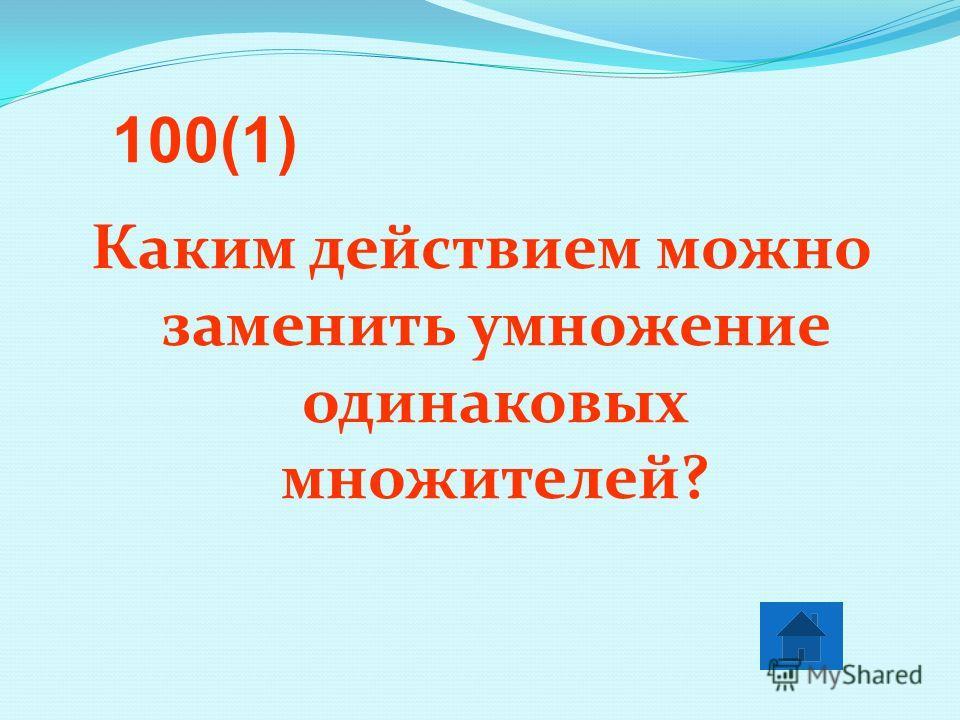 Каким действием можно заменить умножение одинаковых множителей? 100(1)