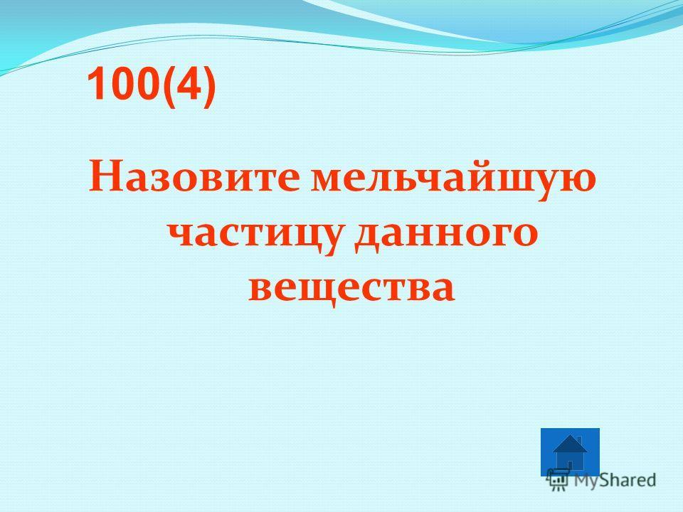 Назовите мельчайшую частицу данного вещества 100(4)