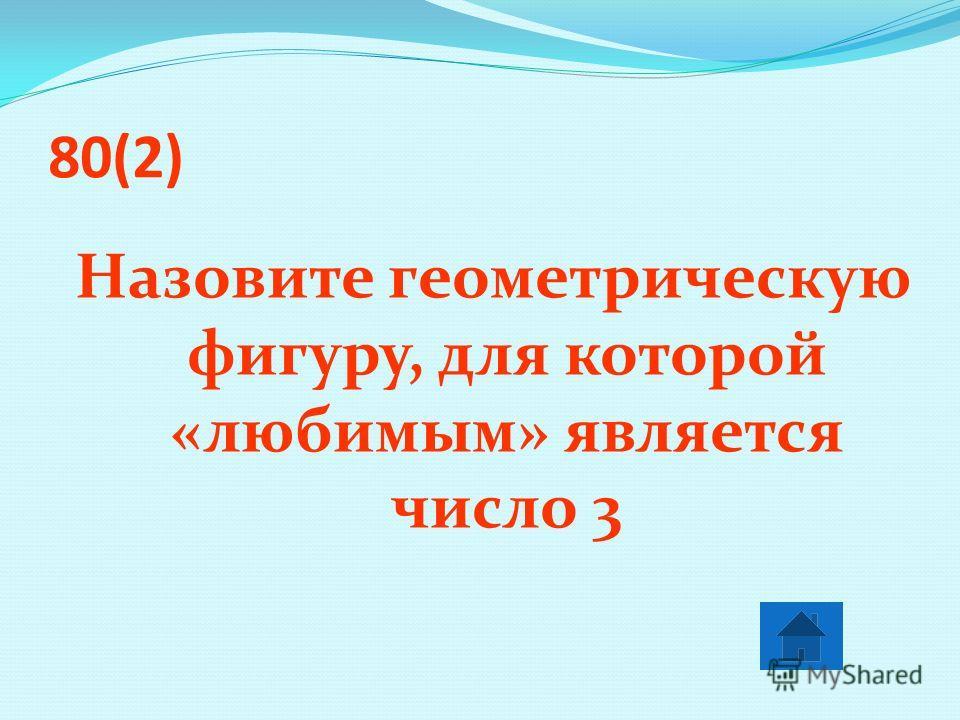 80(2) Назовите геометрическую фигуру, для которой «любимым» является число 3