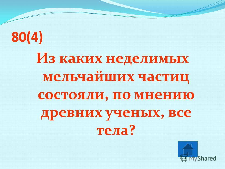 80(4) Из каких неделимых мельчайших частиц состояли, по мнению древних ученых, все тела?