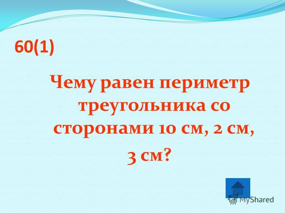 60(1) Чему равен периметр треугольника со сторонами 10 см, 2 см, 3 см?