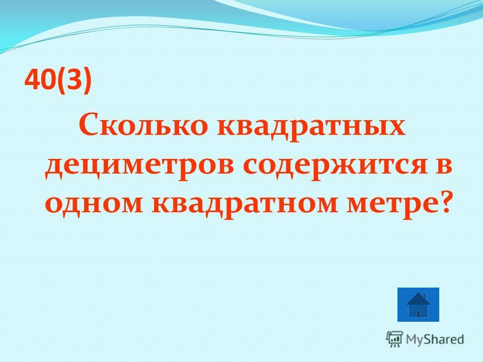40(3) Сколько квадратных дециметров содержится в одном квадратном метре?