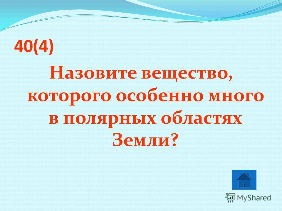 40(4) Назовите вещество, которого особенно много в полярных областях Земли?