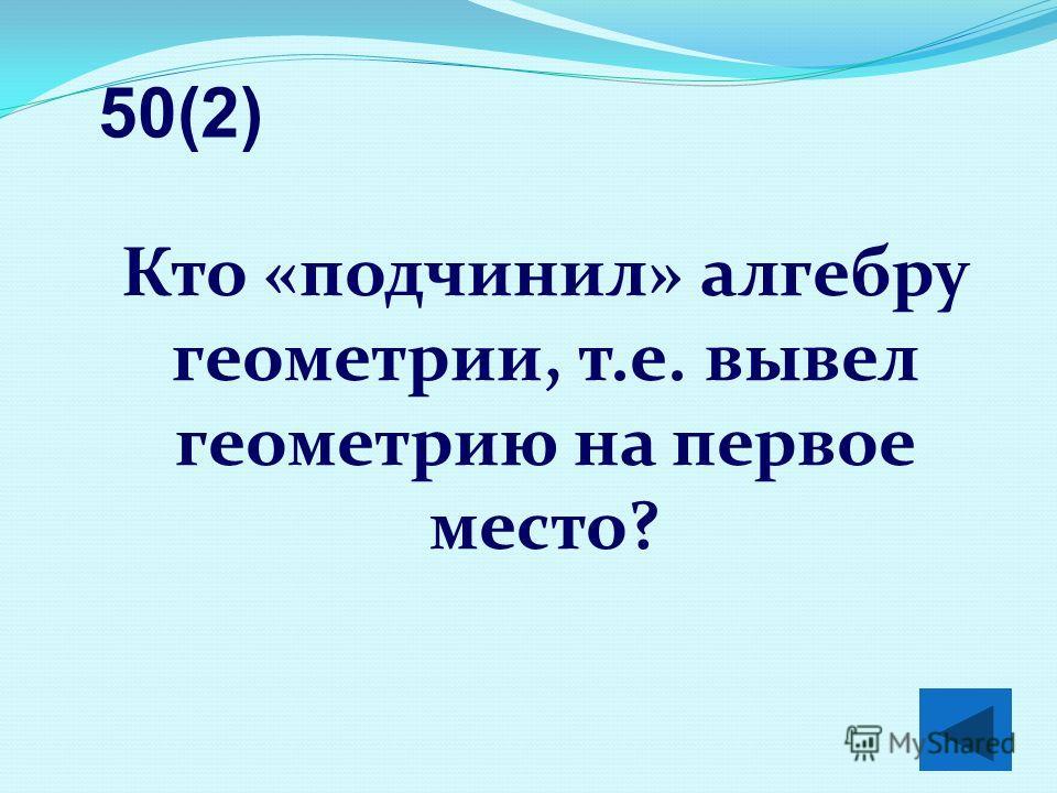 Кто «подчинил» алгебру геометрии, т.е. вывел геометрию на первое место? 50(2)
