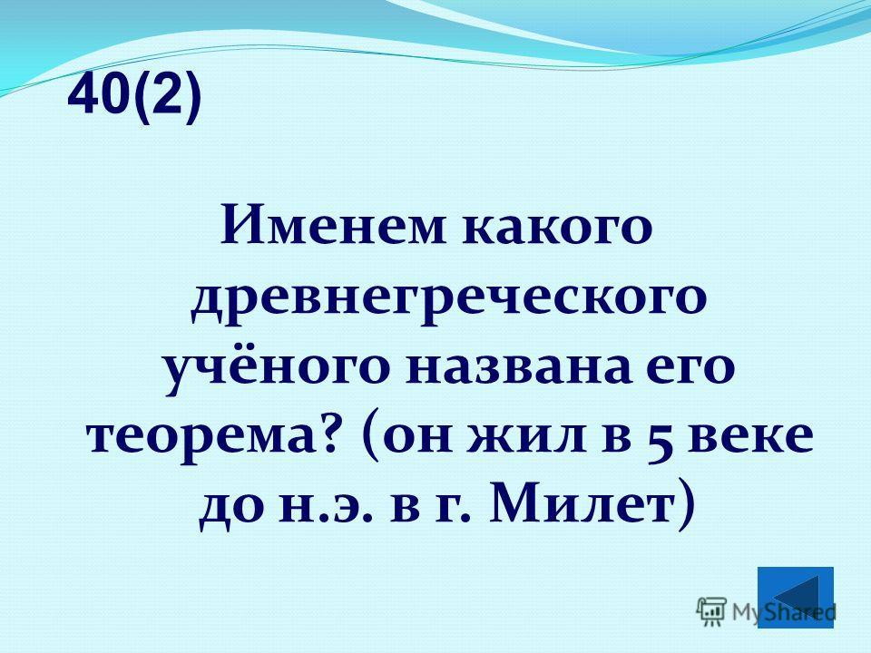 Именем какого древнегреческого учёного названа его теорема? (он жил в 5 веке до н.э. в г. Милет) 40(2)