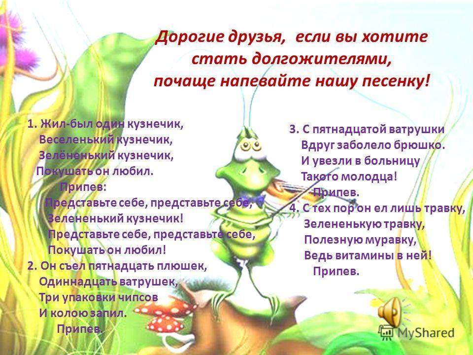 1. Жил-был один кузнечик, Веселенький кузнечик, Зелёненький кузнечик, Покушать он любил. Припев: Представьте себе, представьте себе, Зелененький кузнечик! Представьте себе, представьте себе, Покушать он любил! 2. Он съел пятнадцать плюшек, Одиннадцат