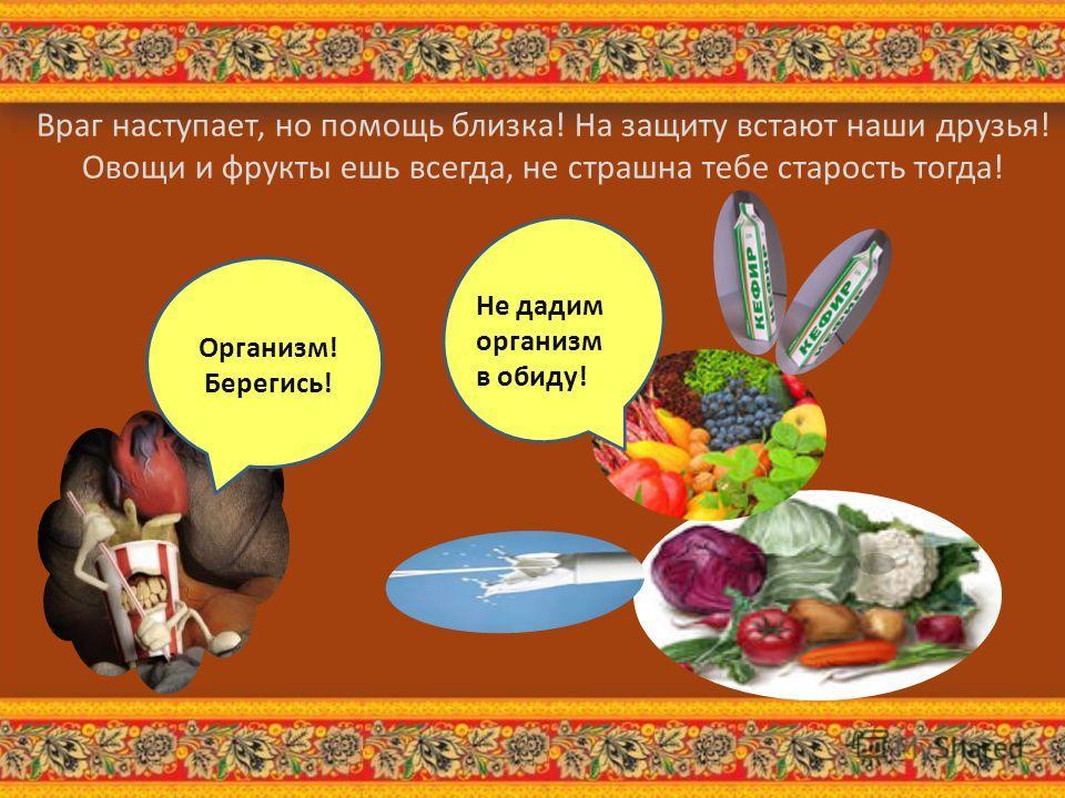 Организм! Берегись! Не дадим организм в обиду! Враг наступает, но помощь близка! На защиту встают наши друзья! Овощи и фрукты ешь всегда, не страшна тебе старость тогда!