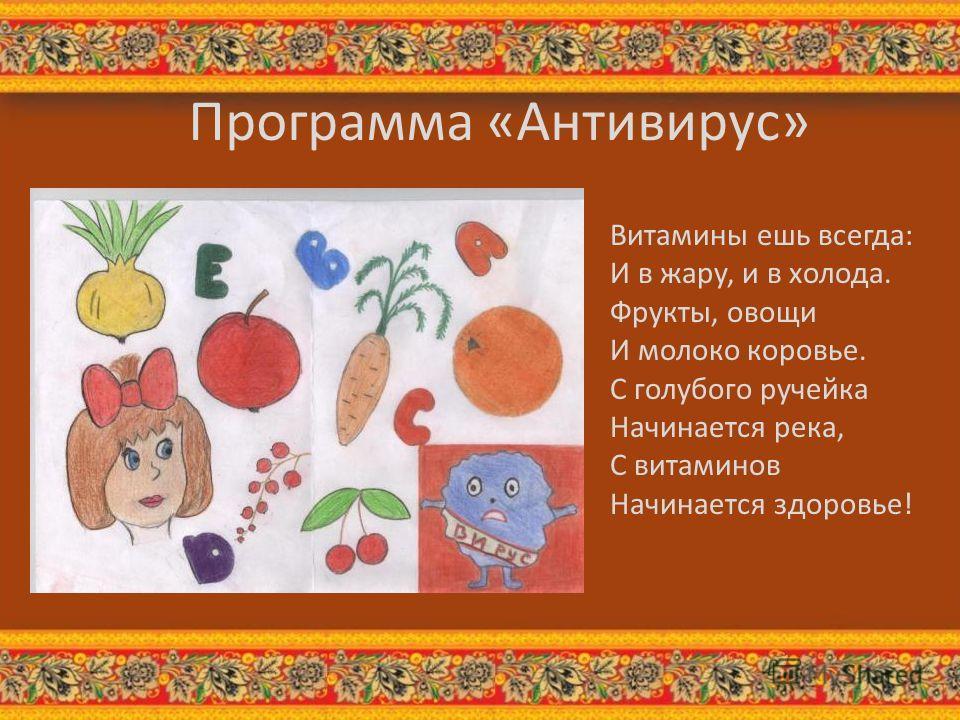 Программа «Антивирус» Витамины ешь всегда: И в жару, и в холода. Фрукты, овощи И молоко коровье. С голубого ручейка Начинается река, С витаминов Начинается здоровье!