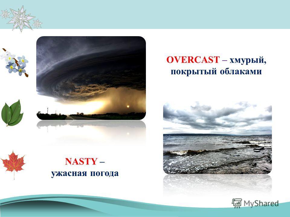 NASTY – ужасная погода OVERCAST – хмурый, покрытый облаками